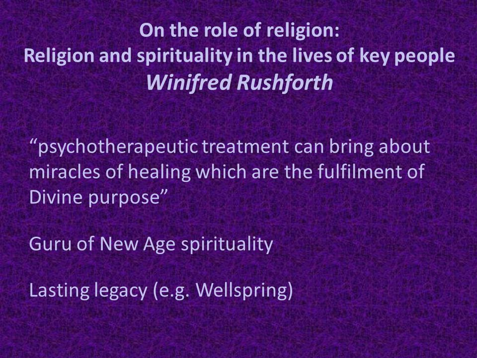 On the role of religion: Religion and spirituality in the lives of key people Winifred Rushforth psychotherapeutic treatment can bring about miracles of healing which are the fulfilment of Divine purpose Guru of New Age spirituality Lasting legacy (e.g.