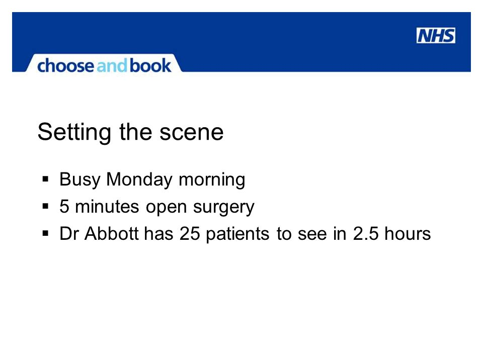 Setting the scene Busy Monday morning 5 minutes open surgery Dr Abbott has 25 patients to see in 2.5 hours