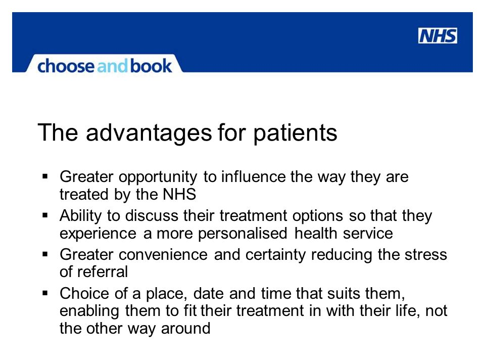 The advantages for patients Greater opportunity to influence the way they are treated by the NHS Ability to discuss their treatment options so that th