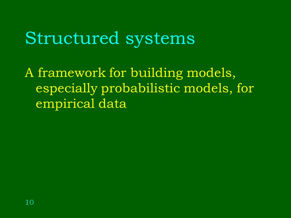 10 Structured systems A framework for building models, especially probabilistic models, for empirical data