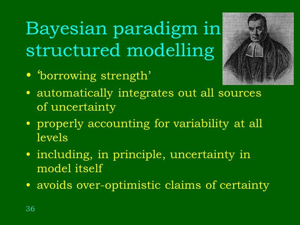36 Bayesian paradigm in structured modelling borrowing strength automatically integrates out all sources of uncertainty properly accounting for variability at all levels including, in principle, uncertainty in model itself avoids over-optimistic claims of certainty