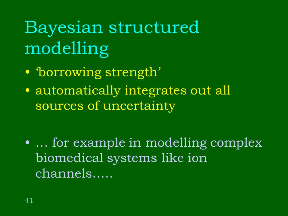 41 Bayesian structured modelling borrowing strength automatically integrates out all sources of uncertainty … for example in modelling complex biomedical systems like ion channels…..
