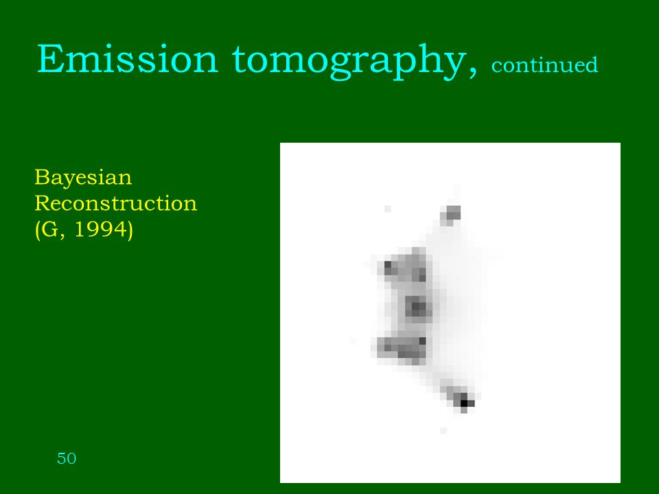 50 Emission tomography, continued Bayesian Reconstruction (G, 1994)