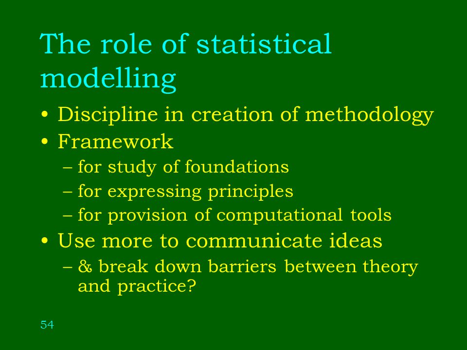 54 The role of statistical modelling Discipline in creation of methodology Framework –for study of foundations –for expressing principles –for provision of computational tools Use more to communicate ideas –& break down barriers between theory and practice