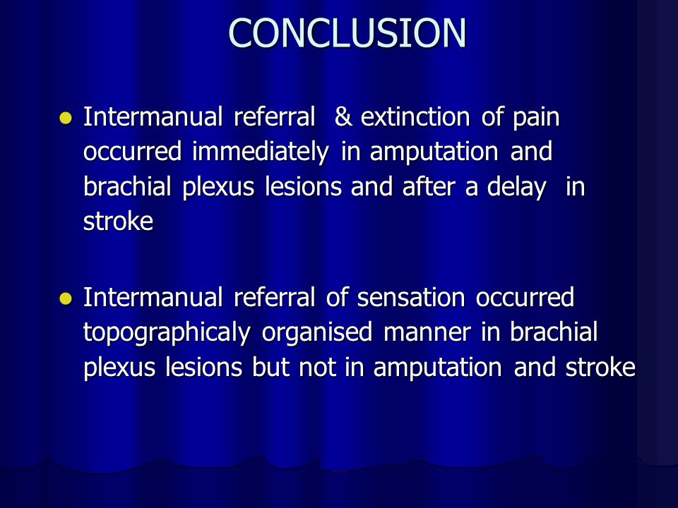 CONCLUSION Intermanual referral & extinction of pain occurred immediately in amputation and brachial plexus lesions and after a delay in stroke Intermanual referral & extinction of pain occurred immediately in amputation and brachial plexus lesions and after a delay in stroke Intermanual referral of sensation occurred topographicaly organised manner in brachial plexus lesions but not in amputation and stroke Intermanual referral of sensation occurred topographicaly organised manner in brachial plexus lesions but not in amputation and stroke