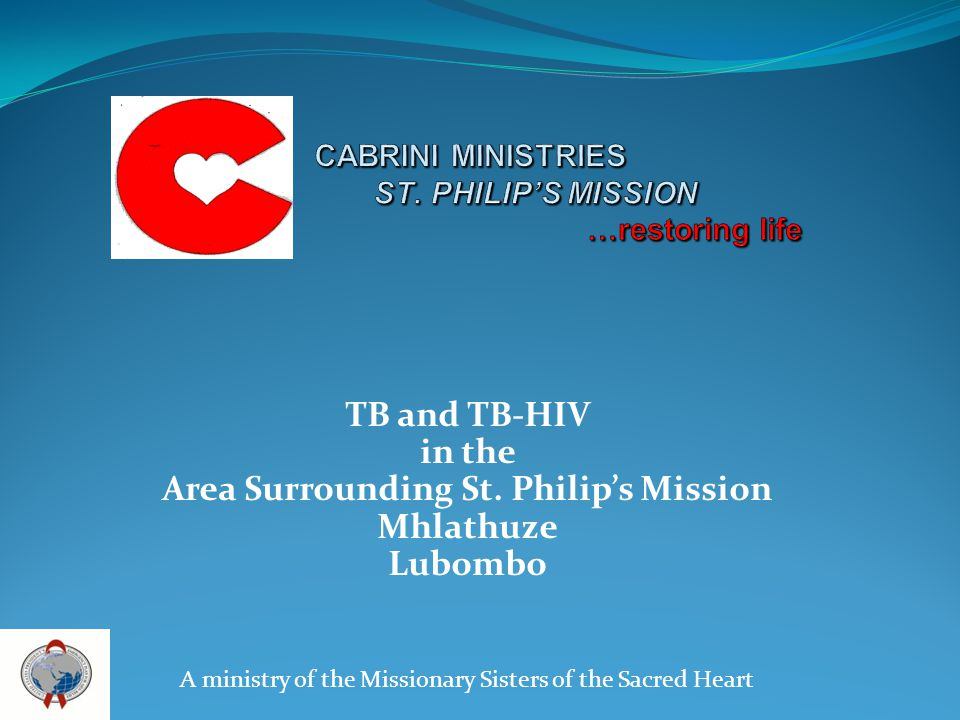 TB and TB-HIV in the Area Surrounding St. Philips Mission Mhlathuze Lubombo A ministry of the Missionary Sisters of the Sacred Heart