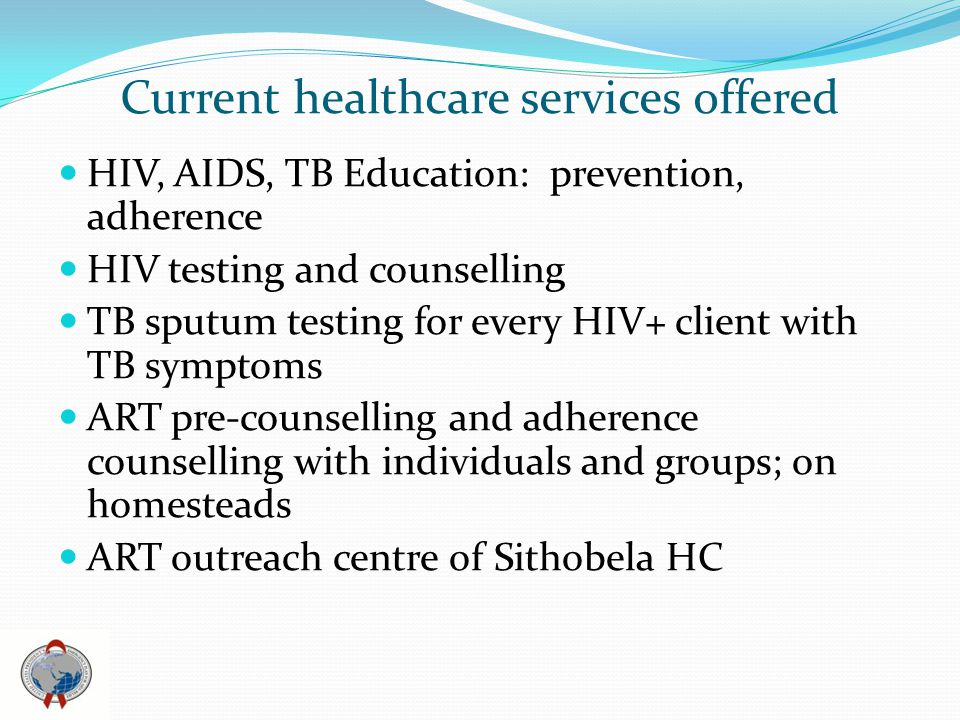 Current healthcare services offered HIV, AIDS, TB Education: prevention, adherence HIV testing and counselling TB sputum testing for every HIV+ client with TB symptoms ART pre-counselling and adherence counselling with individuals and groups; on homesteads ART outreach centre of Sithobela HC