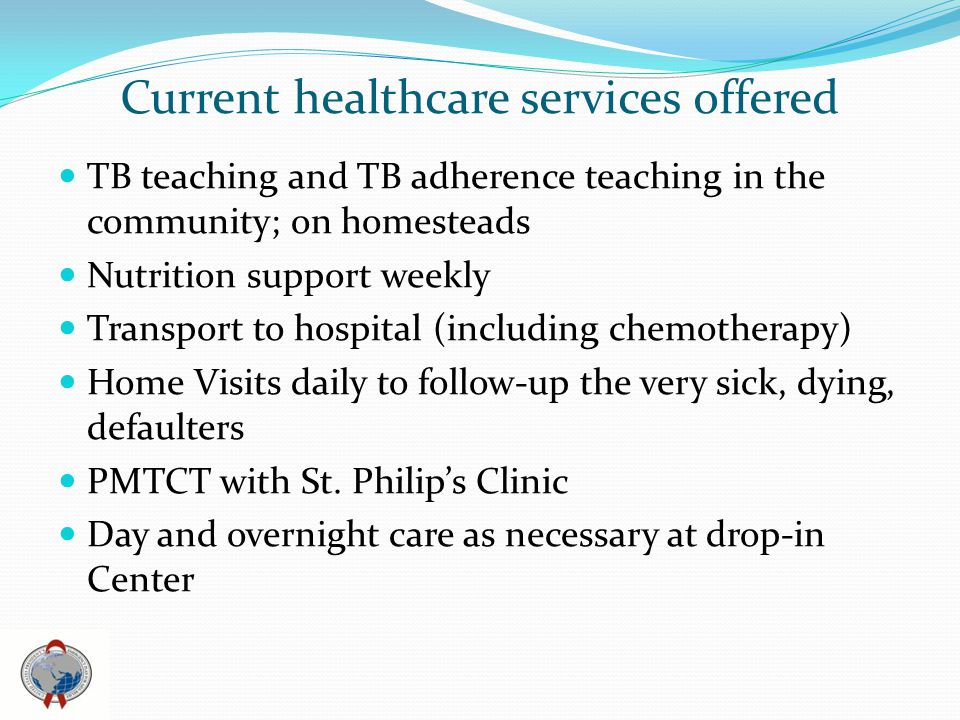 Current healthcare services offered TB teaching and TB adherence teaching in the community; on homesteads Nutrition support weekly Transport to hospital (including chemotherapy) Home Visits daily to follow-up the very sick, dying, defaulters PMTCT with St.
