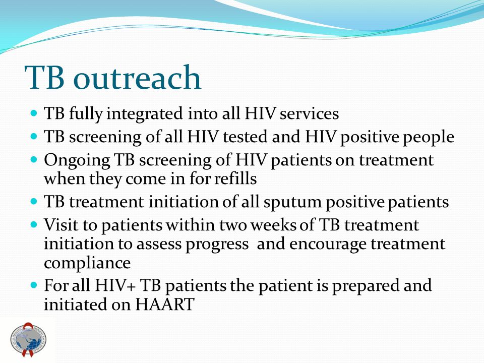 TB outreach TB fully integrated into all HIV services TB screening of all HIV tested and HIV positive people Ongoing TB screening of HIV patients on treatment when they come in for refills TB treatment initiation of all sputum positive patients Visit to patients within two weeks of TB treatment initiation to assess progress and encourage treatment compliance For all HIV+ TB patients the patient is prepared and initiated on HAART
