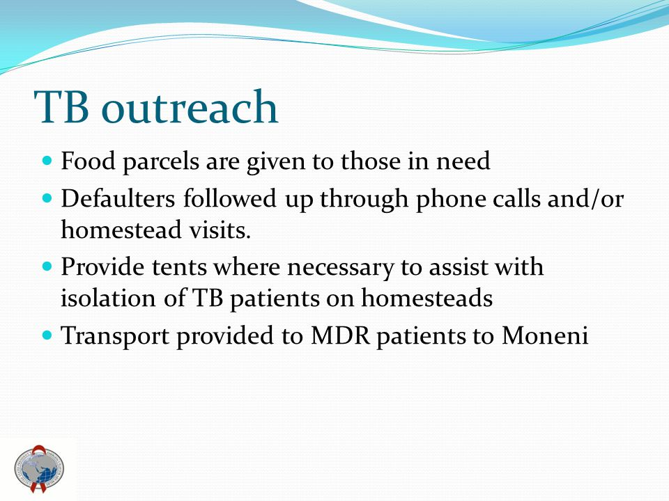 TB outreach Food parcels are given to those in need Defaulters followed up through phone calls and/or homestead visits.
