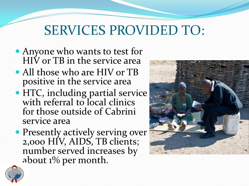 SERVICES PROVIDED TO: Anyone who wants to test for HIV or TB in the service area All those who are HIV or TB positive in the service area HTC, including partial service with referral to local clinics for those outside of Cabrini service area Presently actively serving over 2,000 HIV, AIDS, TB clients; number served increases by about 1% per month.