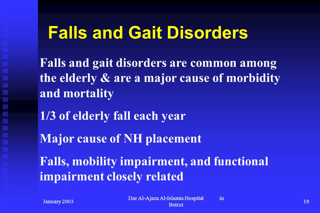 January 2003 Dar Al-Ajaza Al-Islamia Hospital in Beirut 18 Falls and gait disorders are common among the elderly & are a major cause of morbidity and