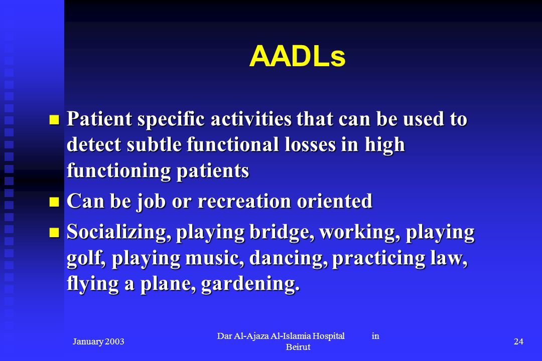 January 2003 Dar Al-Ajaza Al-Islamia Hospital in Beirut 24 AADLs Patient specific activities that can be used to detect subtle functional losses in hi