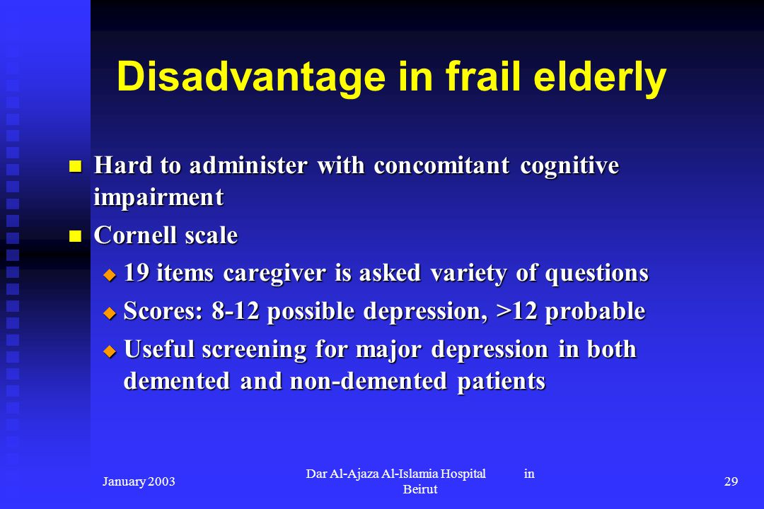 January 2003 Dar Al-Ajaza Al-Islamia Hospital in Beirut 29 Disadvantage in frail elderly Hard to administer with concomitant cognitive impairment Hard