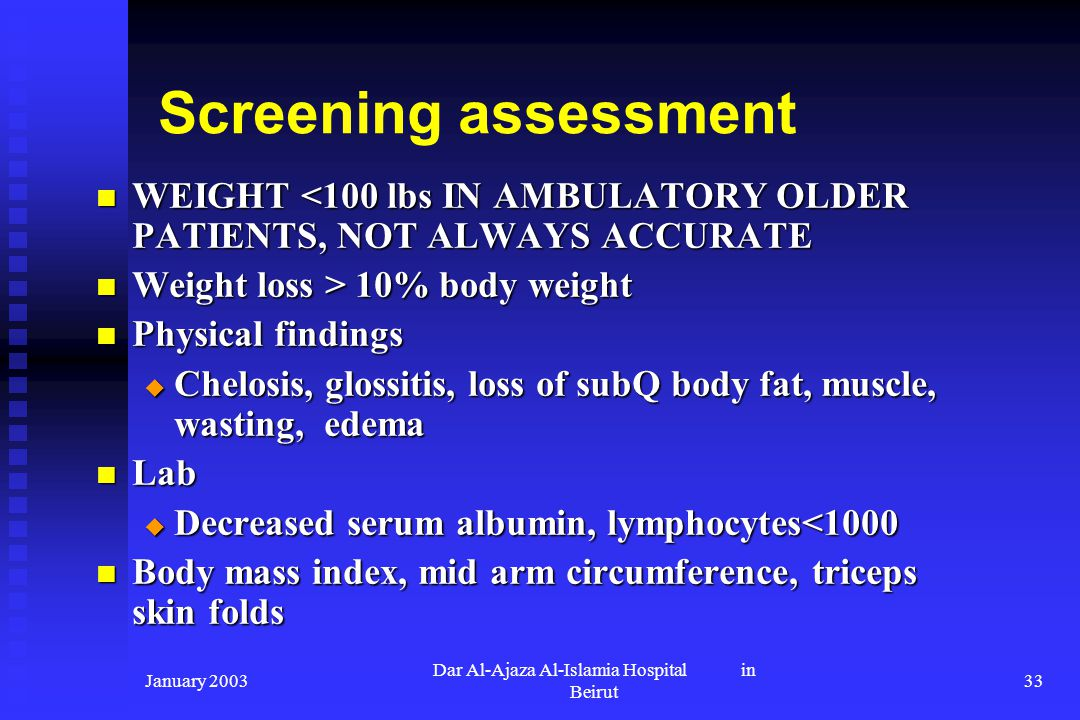 January 2003 Dar Al-Ajaza Al-Islamia Hospital in Beirut 33 Screening assessment WEIGHT <100 lbs IN AMBULATORY OLDER PATIENTS, NOT ALWAYS ACCURATE WEIG