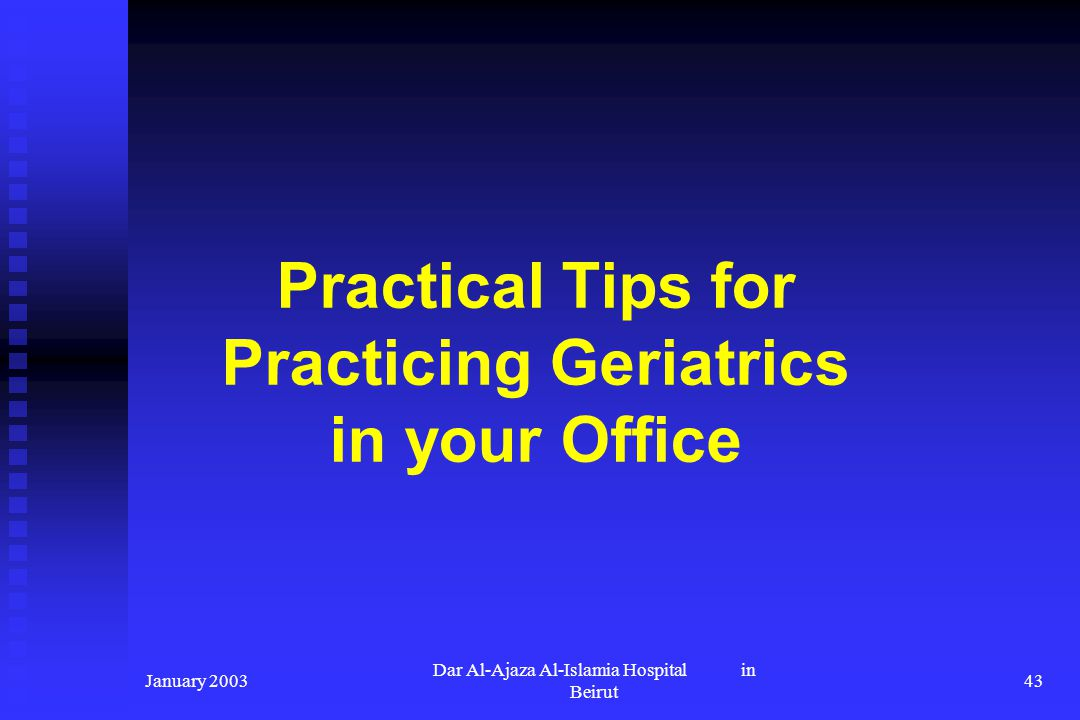 January 2003 Dar Al-Ajaza Al-Islamia Hospital in Beirut 43 Practical Tips for Practicing Geriatrics in your Office