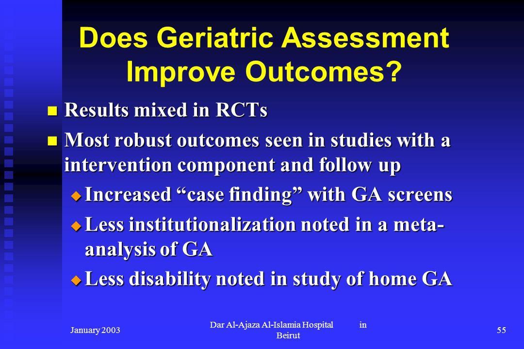 January 2003 Dar Al-Ajaza Al-Islamia Hospital in Beirut 55 Does Geriatric Assessment Improve Outcomes? Results mixed in RCTs Results mixed in RCTs Mos