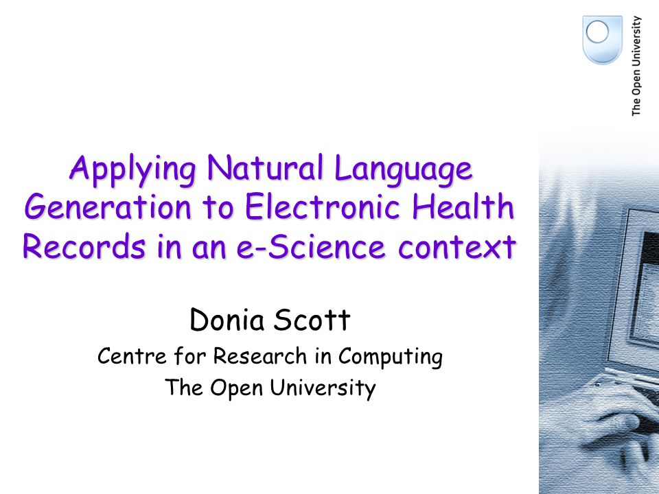 Applying Natural Language Generation to Electronic Health Records in an e-Science context Donia Scott Centre for Research in Computing The Open Univer