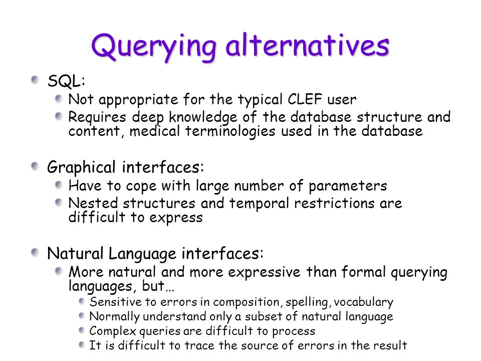 Querying alternatives SQL: Not appropriate for the typical CLEF user Requires deep knowledge of the database structure and content, medical terminologies used in the database Graphical interfaces: Have to cope with large number of parameters Nested structures and temporal restrictions are difficult to express Natural Language interfaces: More natural and more expressive than formal querying languages, but… Sensitive to errors in composition, spelling, vocabulary Normally understand only a subset of natural language Complex queries are difficult to process It is difficult to trace the source of errors in the result