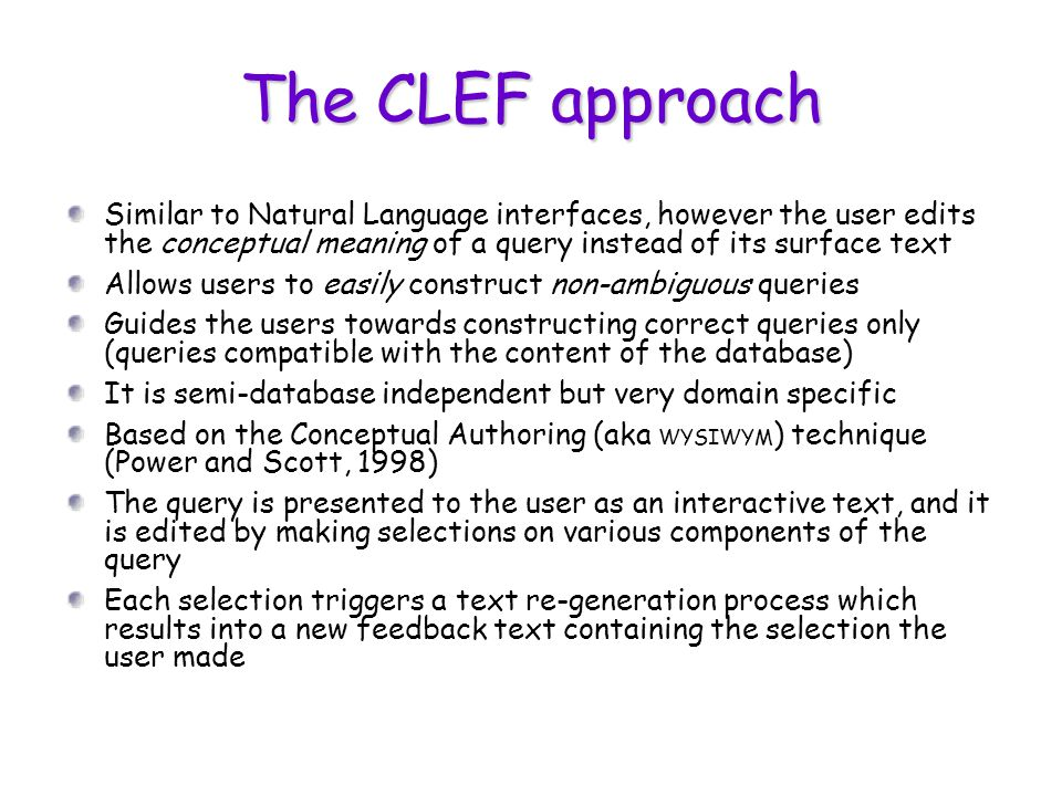 The CLEF approach Similar to Natural Language interfaces, however the user edits the conceptual meaning of a query instead of its surface text Allows users to easily construct non-ambiguous queries Guides the users towards constructing correct queries only (queries compatible with the content of the database) It is semi-database independent but very domain specific Based on the Conceptual Authoring (aka WYSIWYM ) technique (Power and Scott, 1998) The query is presented to the user as an interactive text, and it is edited by making selections on various components of the query Each selection triggers a text re-generation process which results into a new feedback text containing the selection the user made