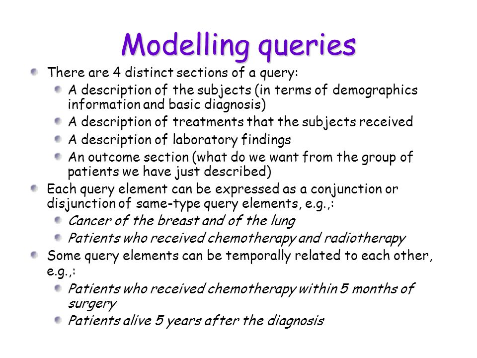 Modelling queries There are 4 distinct sections of a query: A description of the subjects (in terms of demographics information and basic diagnosis) A description of treatments that the subjects received A description of laboratory findings An outcome section (what do we want from the group of patients we have just described) Each query element can be expressed as a conjunction or disjunction of same-type query elements, e.g.,: Cancer of the breast and of the lung Patients who received chemotherapy and radiotherapy Some query elements can be temporally related to each other, e.g.,: Patients who received chemotherapy within 5 months of surgery Patients alive 5 years after the diagnosis