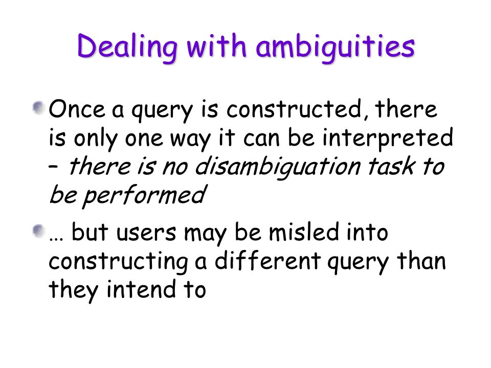 Dealing with ambiguities Once a query is constructed, there is only one way it can be interpreted – there is no disambiguation task to be performed …