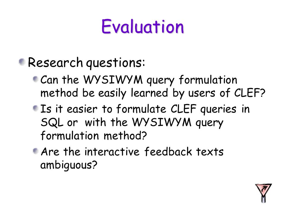 Evaluation Research questions: Can the WYSIWYM query formulation method be easily learned by users of CLEF? Is it easier to formulate CLEF queries in