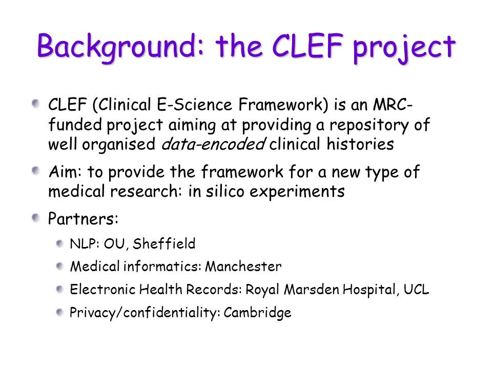 Background: the CLEF project CLEF (Clinical E-Science Framework) is an MRC- funded project aiming at providing a repository of well organised data-encoded clinical histories Aim: to provide the framework for a new type of medical research: in silico experiments Partners: NLP: OU, Sheffield Medical informatics: Manchester Electronic Health Records: Royal Marsden Hospital, UCL Privacy/confidentiality: Cambridge