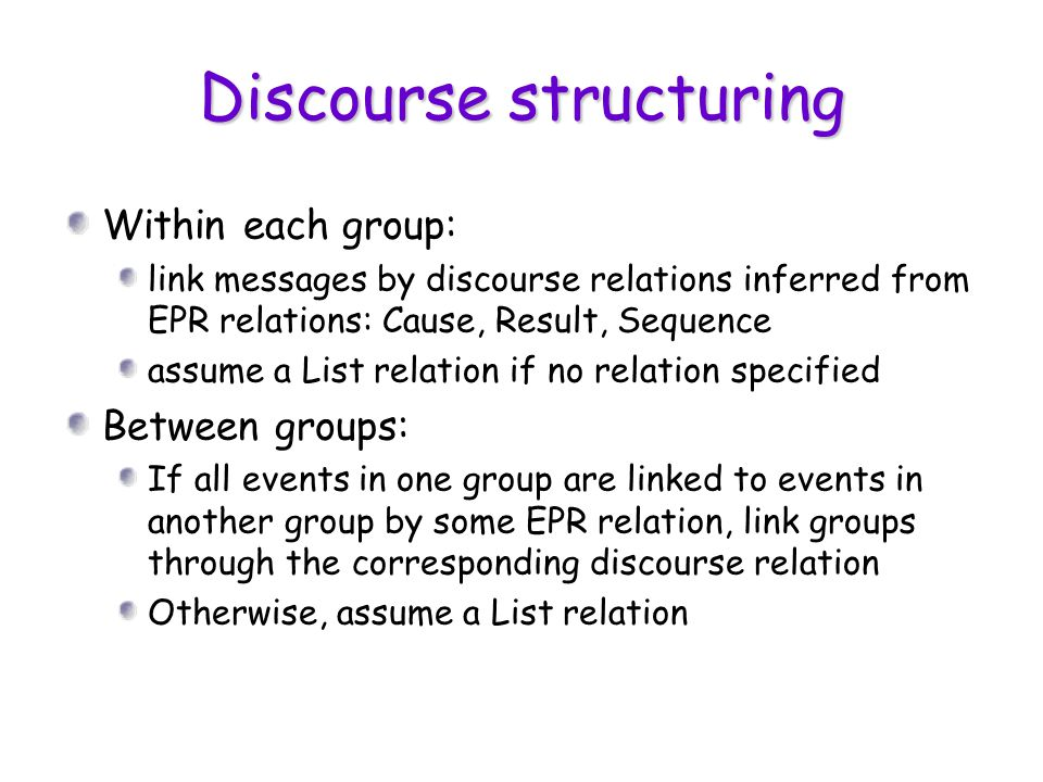 Discourse structuring Within each group: link messages by discourse relations inferred from EPR relations: Cause, Result, Sequence assume a List relat