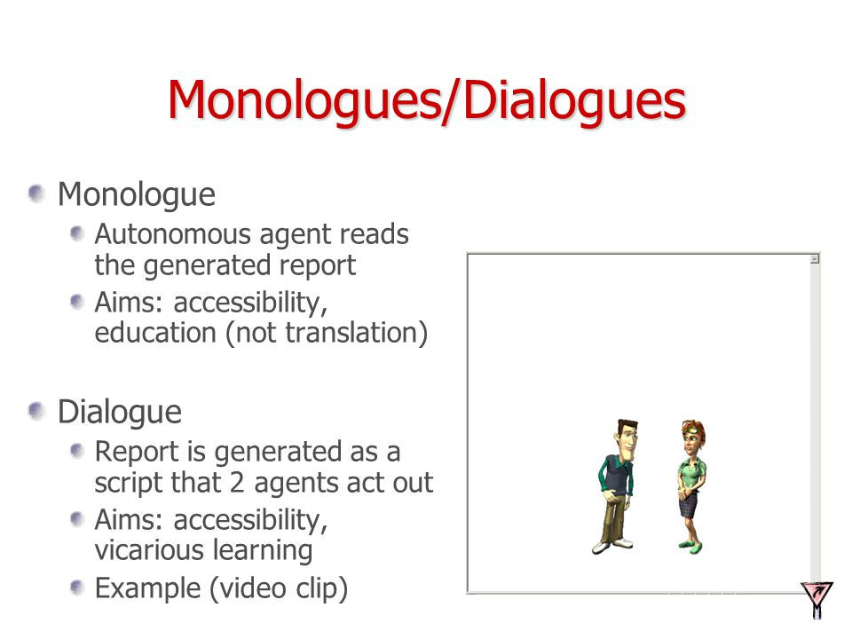 Monologues/Dialogues Monologue Autonomous agent reads the generated report Aims: accessibility, education (not translation) Dialogue Report is generat