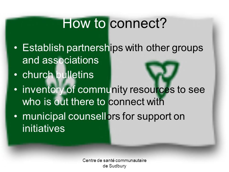 How to connect? Establish partnerships with other groups and associations church bulletins inventory of community resources to see who is out there to