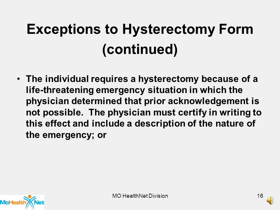 MO HealthNet Division15 Exceptions to the requirement of the Acknowledgement of Receipt of Hysterectomy Information The individual was already sterile before the hysterectomy.