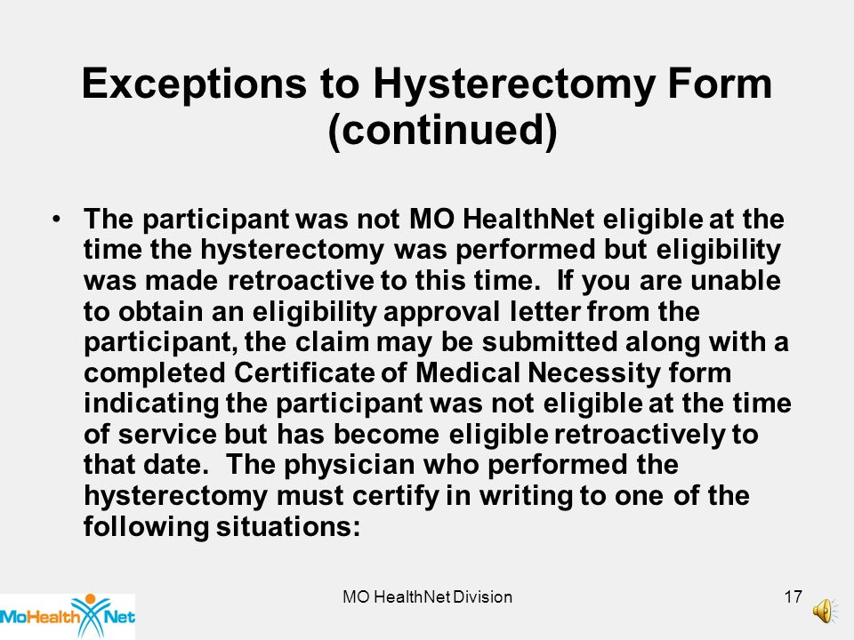 MO HealthNet Division16 Exceptions to Hysterectomy Form (continued) The individual requires a hysterectomy because of a life-threatening emergency situation in which the physician determined that prior acknowledgement is not possible.