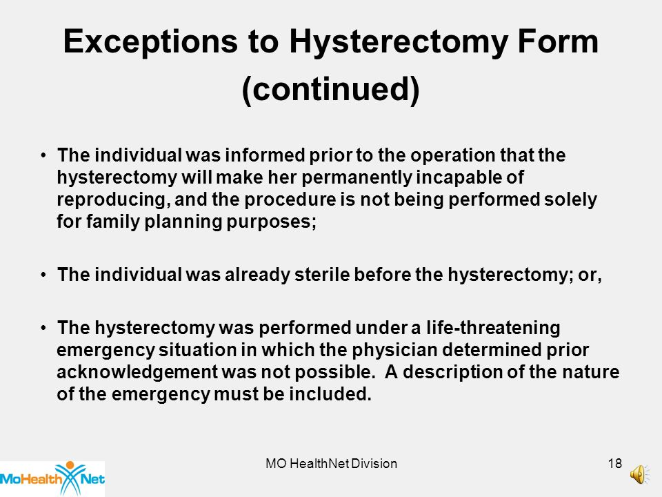 MO HealthNet Division17 Exceptions to Hysterectomy Form (continued) The participant was not MO HealthNet eligible at the time the hysterectomy was performed but eligibility was made retroactive to this time.