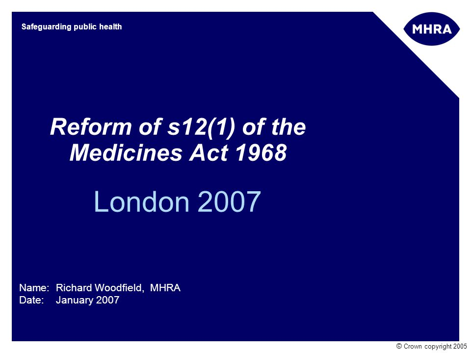 © Crown copyright 2005 Safeguarding public health Reform of s12(1) of the Medicines Act 1968 London 2007 Name: Richard Woodfield, MHRA Date: January 2