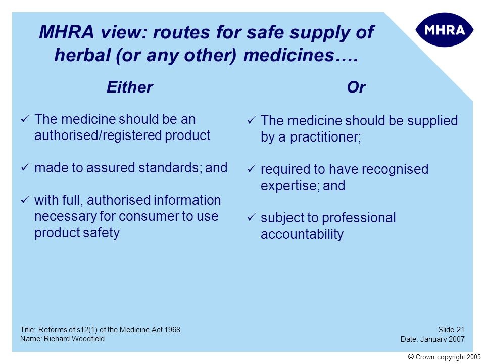 Slide 21 Date: January 2007 Name: Richard Woodfield Title: Reforms of s12(1) of the Medicine Act 1968 © Crown copyright 2005 MHRA view: routes for saf