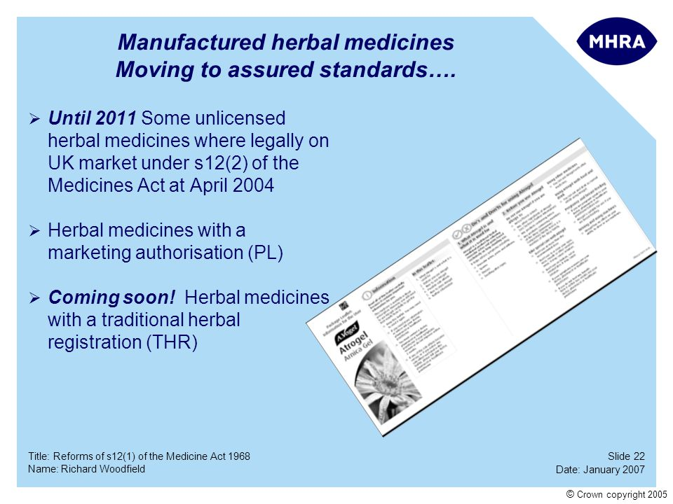 Slide 22 Date: January 2007 Name: Richard Woodfield Title: Reforms of s12(1) of the Medicine Act 1968 © Crown copyright 2005 Manufactured herbal medic