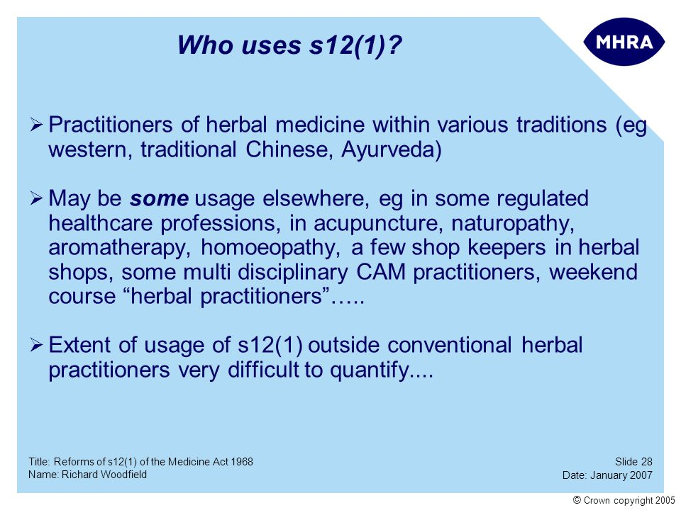 Slide 28 Date: January 2007 Name: Richard Woodfield Title: Reforms of s12(1) of the Medicine Act 1968 © Crown copyright 2005 Who uses s12(1)? Practiti