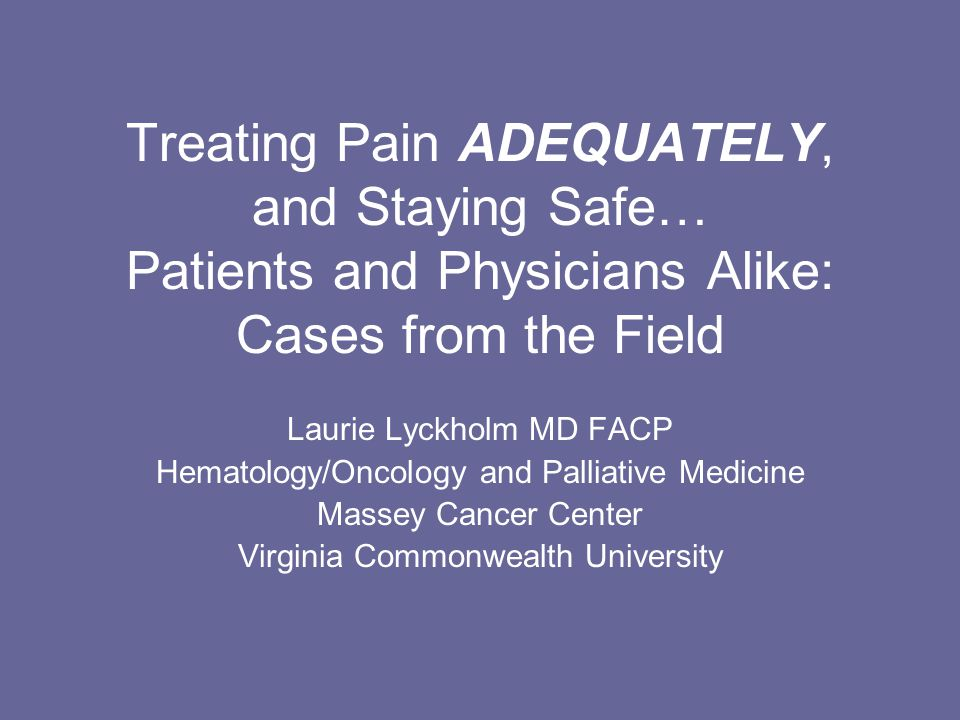 Treating Pain ADEQUATELY, and Staying Safe… Patients and Physicians Alike: Cases from the Field Laurie Lyckholm MD FACP Hematology/Oncology and Palliative Medicine Massey Cancer Center Virginia Commonwealth University