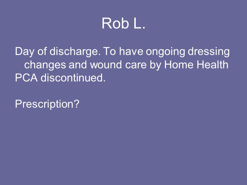 Rob L. Day of discharge. To have ongoing dressing changes and wound care by Home Health PCA discontinued. Prescription?