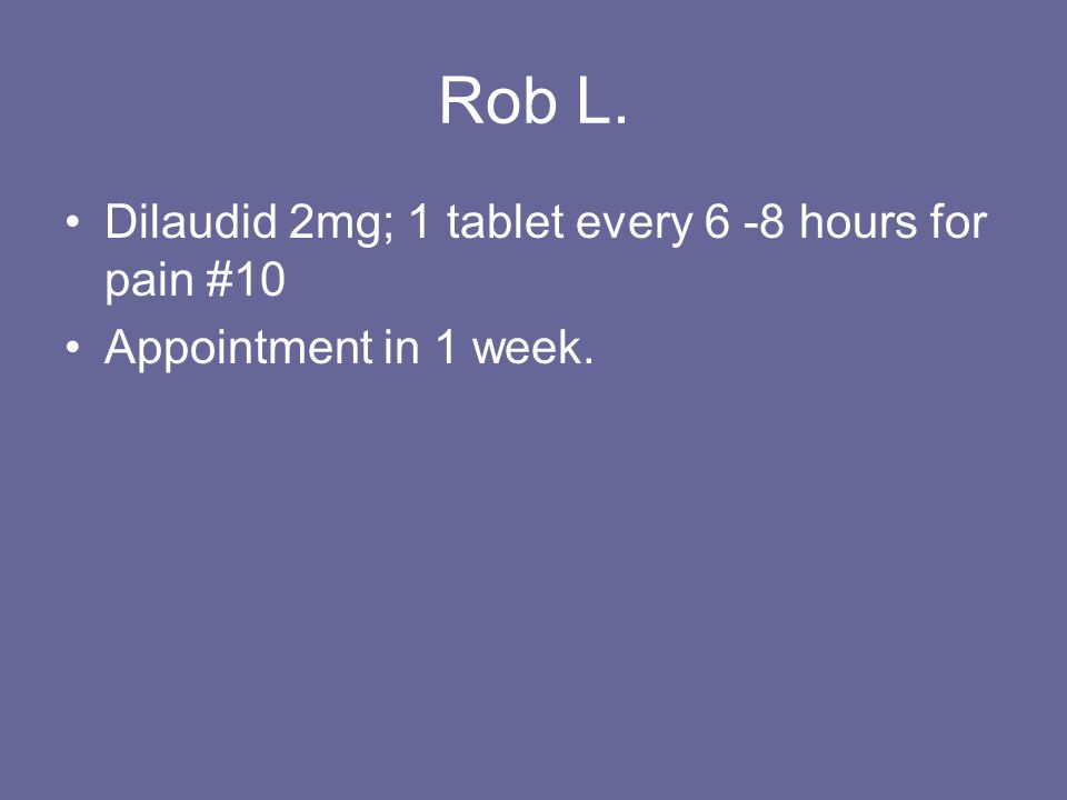 Rob L. Dilaudid 2mg; 1 tablet every 6 -8 hours for pain #10 Appointment in 1 week.