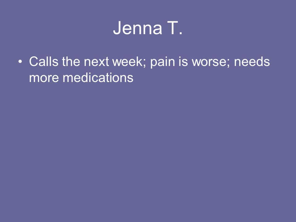 Jenna T. Calls the next week; pain is worse; needs more medications
