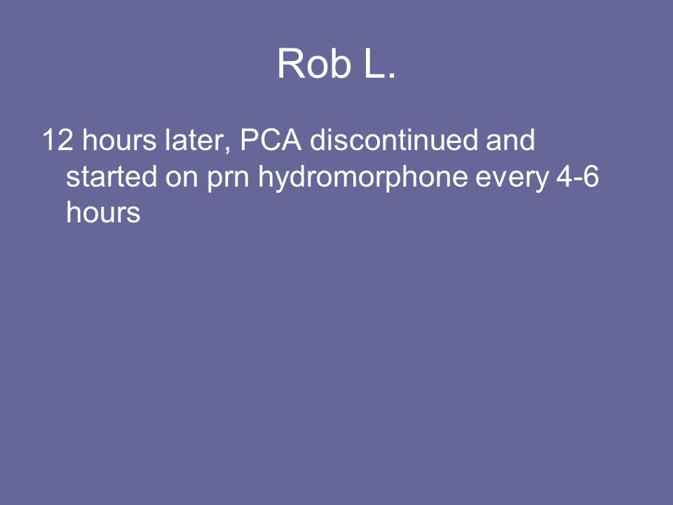Rob L. 12 hours later, PCA discontinued and started on prn hydromorphone every 4-6 hours