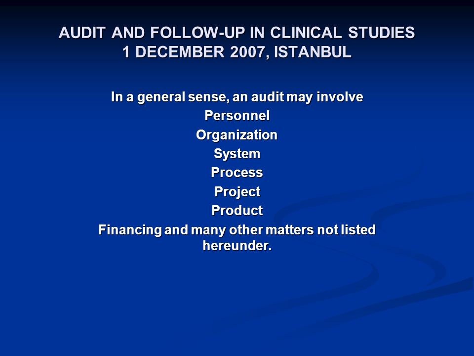 AUDIT AND FOLLOW-UP IN CLINICAL STUDIES 1 DECEMBER 2007, ISTANBUL In a general sense, an audit may involve PersonnelOrganizationSystemProcessProjectProduct Financing and many other matters not listed hereunder.