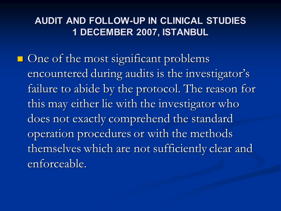AUDIT AND FOLLOW-UP IN CLINICAL STUDIES 1 DECEMBER 2007, ISTANBUL One of the most significant problems encountered during audits is the investigators failure to abide by the protocol.