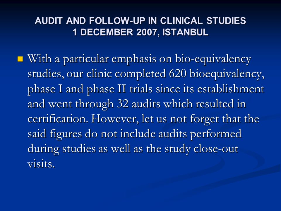 AUDIT AND FOLLOW-UP IN CLINICAL STUDIES 1 DECEMBER 2007, ISTANBUL With a particular emphasis on bio-equivalency studies, our clinic completed 620 bioequivalency, phase I and phase II trials since its establishment and went through 32 audits which resulted in certification.