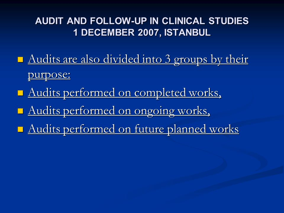 AUDIT AND FOLLOW-UP IN CLINICAL STUDIES 1 DECEMBER 2007, ISTANBUL Audits are also divided into 3 groups by their purpose: Audits are also divided into 3 groups by their purpose: Audits performed on completed works, Audits performed on completed works, Audits performed on ongoing works, Audits performed on ongoing works, Audits performed on future planned works Audits performed on future planned works