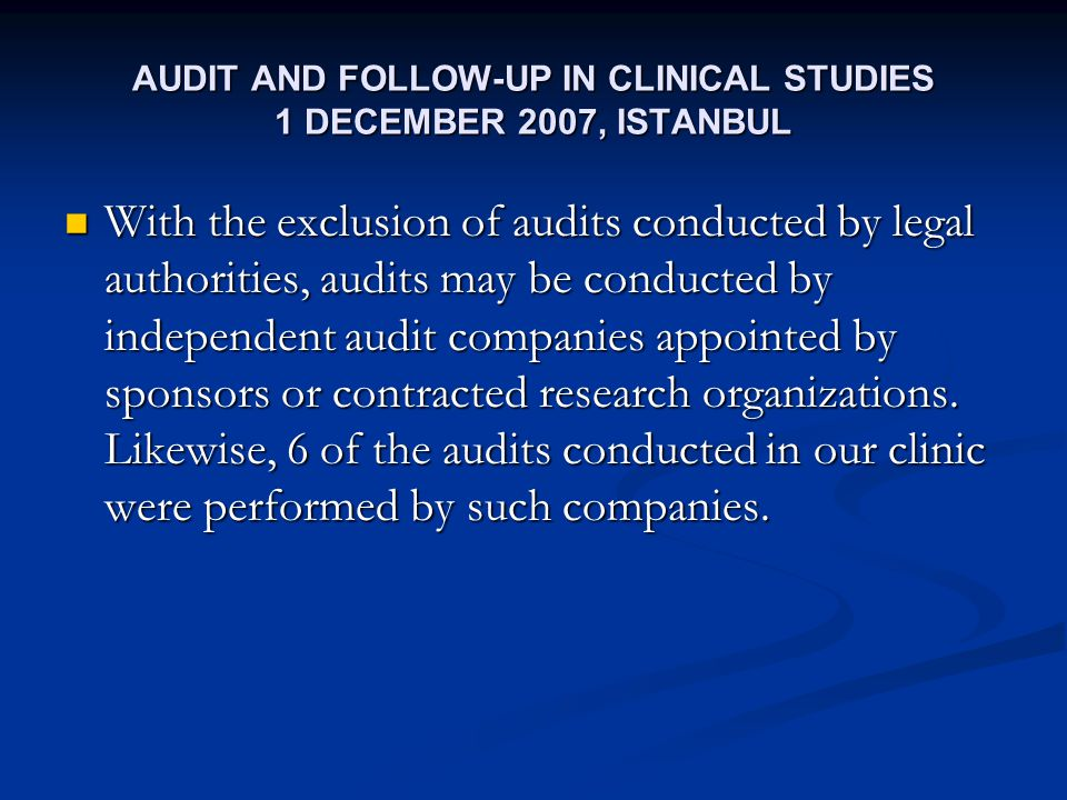 AUDIT AND FOLLOW-UP IN CLINICAL STUDIES 1 DECEMBER 2007, ISTANBUL With the exclusion of audits conducted by legal authorities, audits may be conducted by independent audit companies appointed by sponsors or contracted research organizations.
