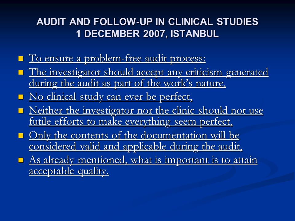 AUDIT AND FOLLOW-UP IN CLINICAL STUDIES 1 DECEMBER 2007, ISTANBUL To ensure a problem-free audit process: To ensure a problem-free audit process: The investigator should accept any criticism generated during the audit as part of the works nature, The investigator should accept any criticism generated during the audit as part of the works nature, No clinical study can ever be perfect, No clinical study can ever be perfect, Neither the investigator nor the clinic should not use futile efforts to make everything seem perfect, Neither the investigator nor the clinic should not use futile efforts to make everything seem perfect, Only the contents of the documentation will be considered valid and applicable during the audit, Only the contents of the documentation will be considered valid and applicable during the audit, As already mentioned, what is important is to attain acceptable quality.