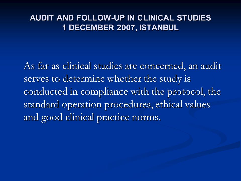 AUDIT AND FOLLOW-UP IN CLINICAL STUDIES 1 DECEMBER 2007, ISTANBUL As far as clinical studies are concerned, an audit serves to determine whether the study is conducted in compliance with the protocol, the standard operation procedures, ethical values and good clinical practice norms.